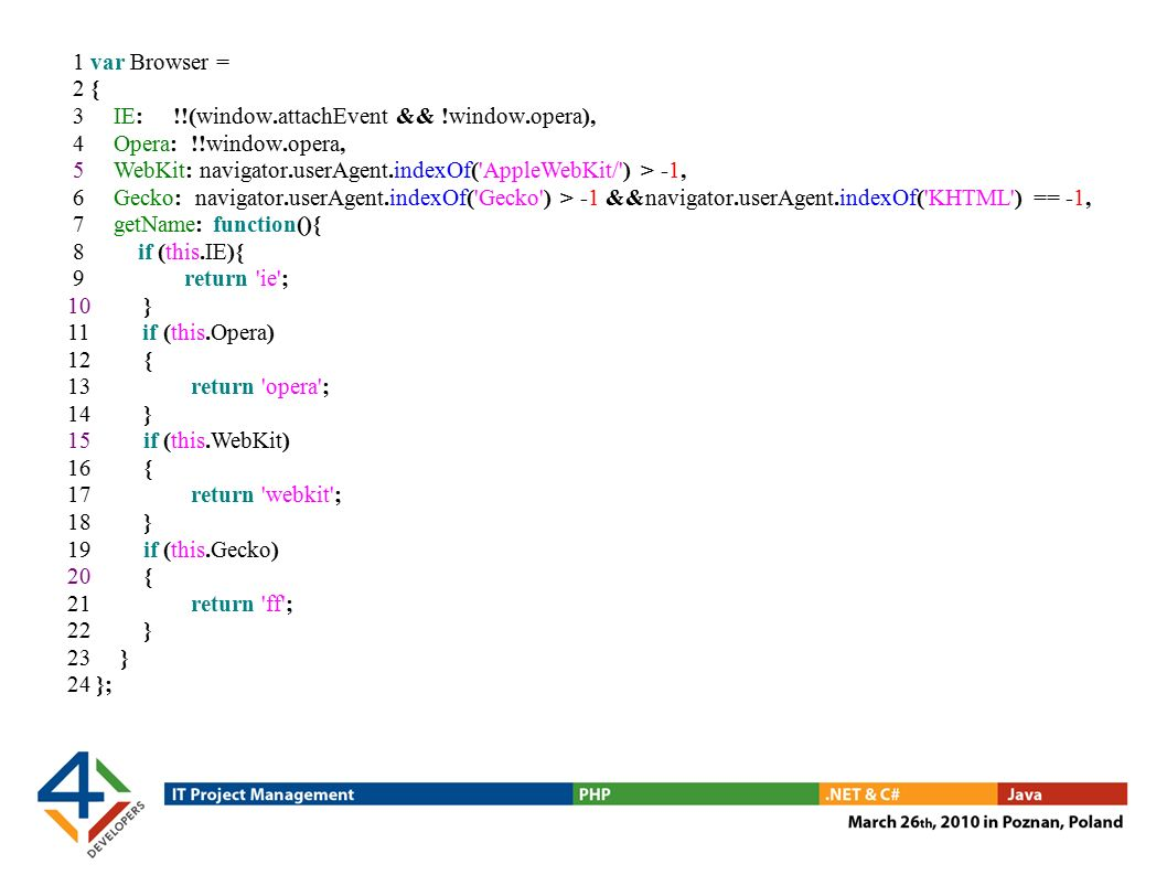 1 var Browser = 2 { 3 IE: !!(window.attachEvent && !window.opera), 4 Opera: !!window.opera, 5 WebKit: navigator.userAgent.indexOf( AppleWebKit/ ) > -1, 6 Gecko: navigator.userAgent.indexOf( Gecko ) > -1 &&navigator.userAgent.indexOf( KHTML ) == -1, 7 getName: function(){ 8 if (this.IE){ 9 return ie ; 10 } 11 if (this.Opera) 12 { 13 return opera ; 14 } 15 if (this.WebKit) 16 { 17 return webkit ; 18 } 19 if (this.Gecko) 20 { 21 return ff ; 22 } 23 } 24 };