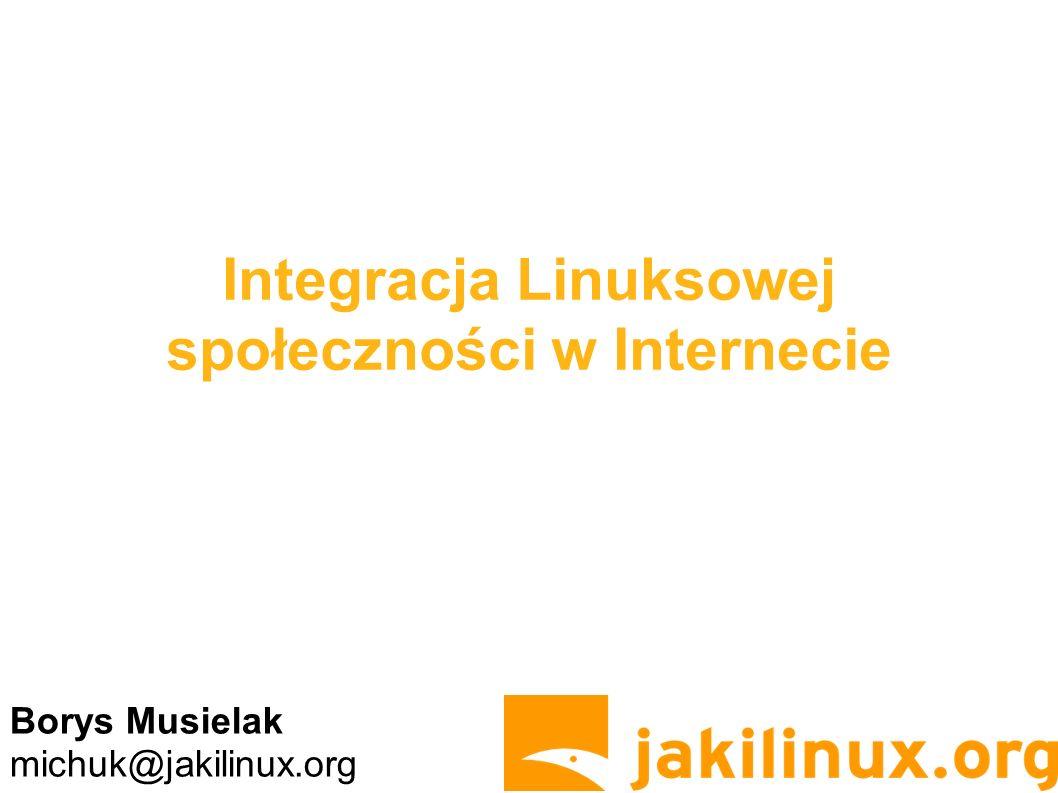 Integracja Linuksowej społeczności w Internecie Borys Musielak michuk@jakilinux.org