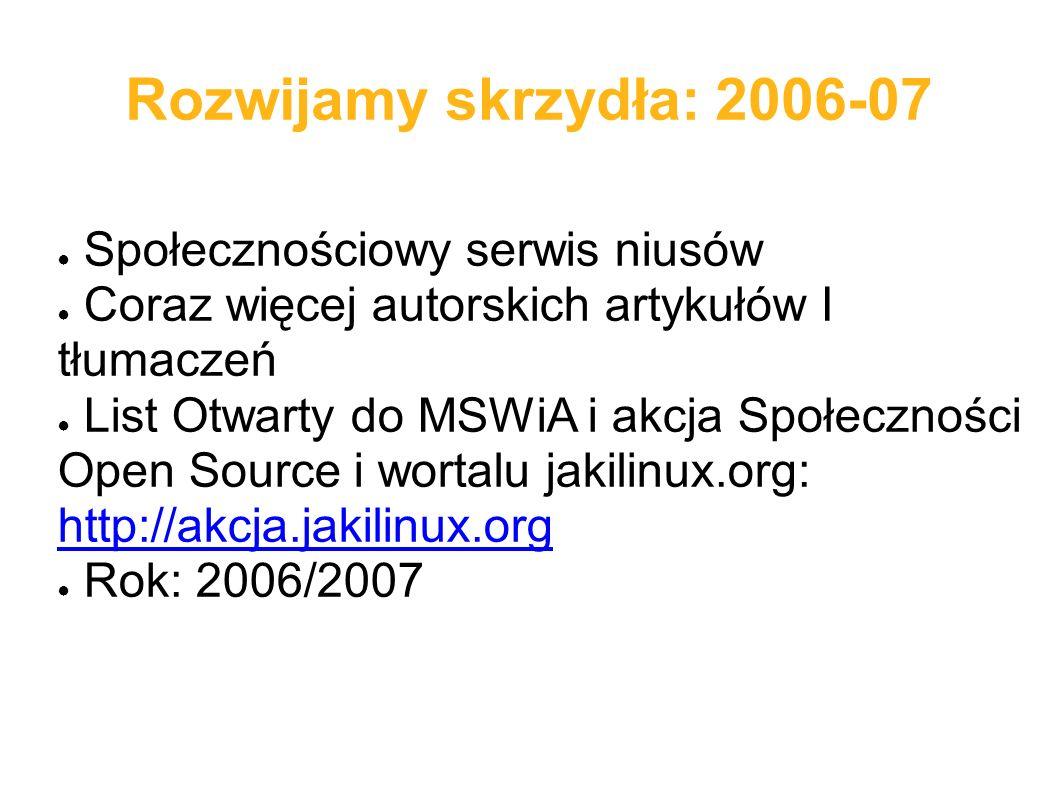 Rozwijamy skrzydła: 2006-07 ● Społecznościowy serwis niusów ● Coraz więcej autorskich artykułów I tłumaczeń ● List Otwarty do MSWiA i akcja Społeczności Open Source i wortalu jakilinux.org: http://akcja.jakilinux.org http://akcja.jakilinux.org ● Rok: 2006/2007