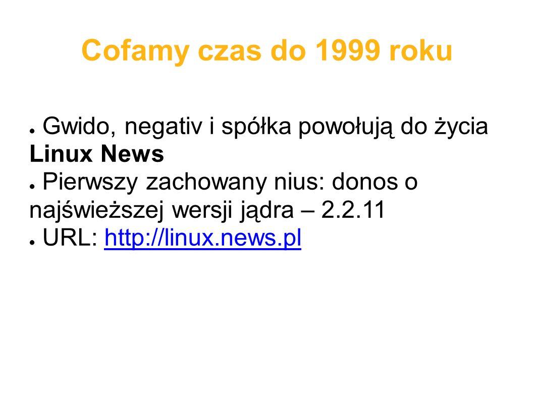 Cofamy czas do 1999 roku ● Gwido, negativ i spółka powołują do życia Linux News ● Pierwszy zachowany nius: donos o najświeższej wersji jądra – 2.2.11