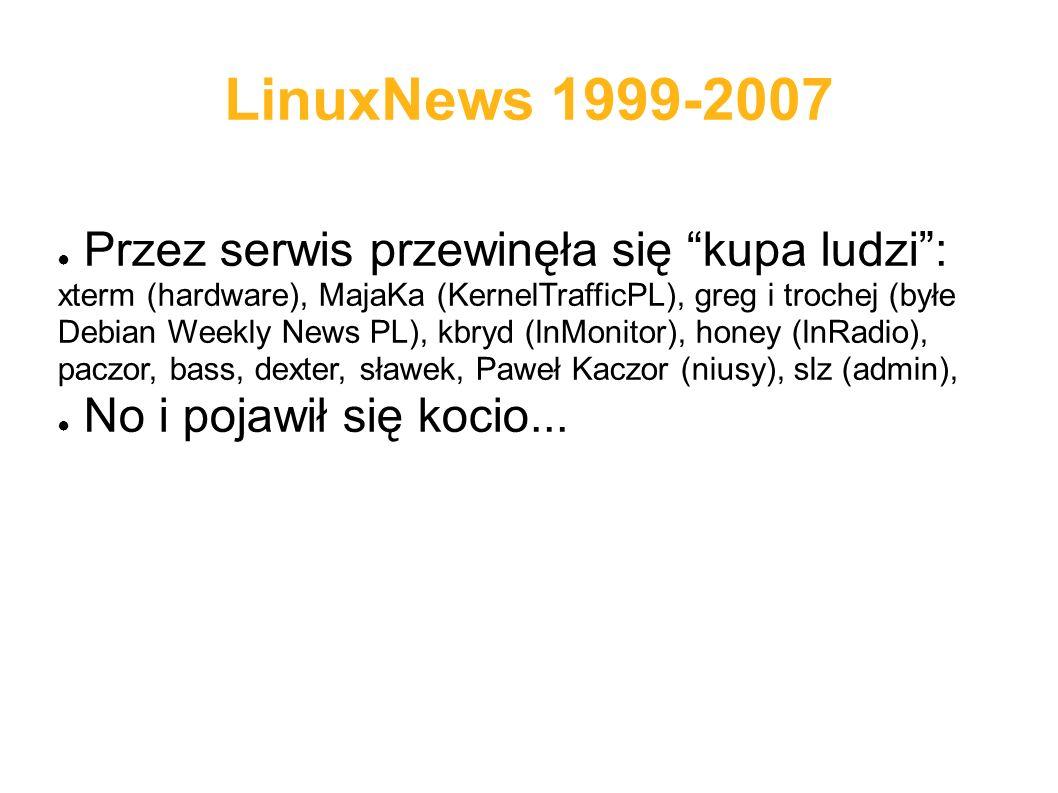 LinuxNews 1999-2007 ● Przez serwis przewinęła się kupa ludzi : xterm (hardware), MajaKa (KernelTrafficPL), greg i trochej (byłe Debian Weekly News PL), kbryd (lnMonitor), honey (lnRadio), paczor, bass, dexter, sławek, Paweł Kaczor (niusy), slz (admin), ● No i pojawił się kocio...