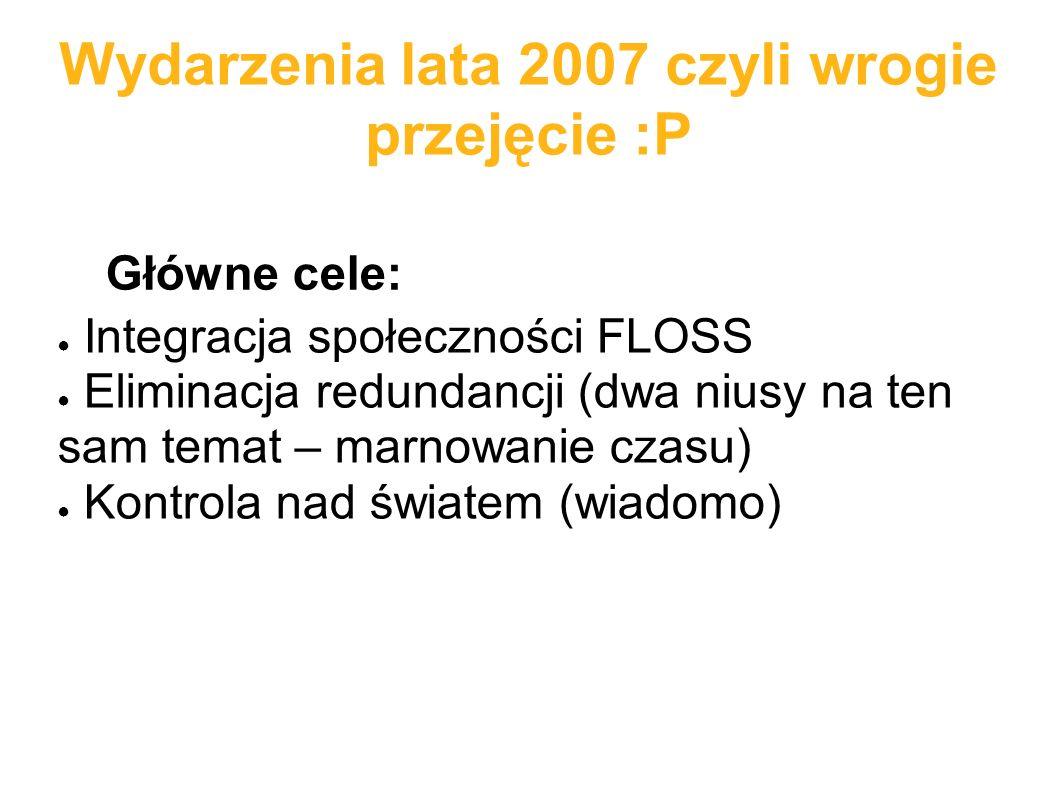 Wydarzenia lata 2007 czyli wrogie przejęcie :P ● Integracja społeczności FLOSS ● Eliminacja redundancji (dwa niusy na ten sam temat – marnowanie czasu