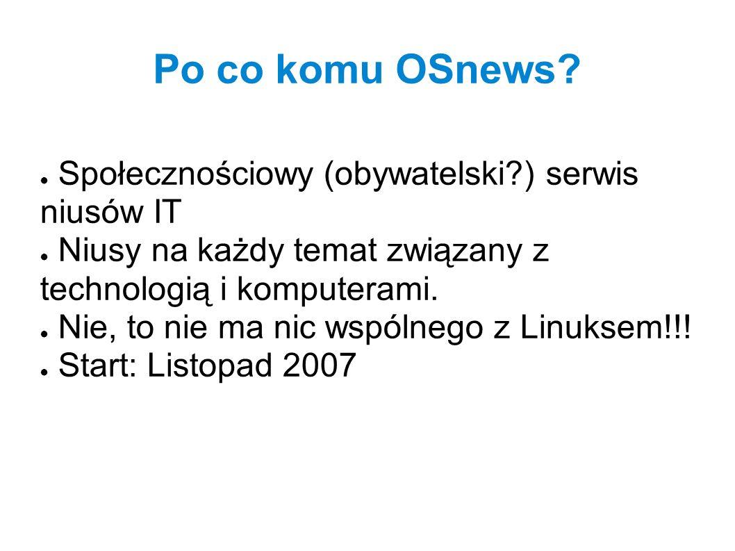 Po co komu OSnews? ● Społecznościowy (obywatelski?) serwis niusów IT ● Niusy na każdy temat związany z technologią i komputerami. ● Nie, to nie ma nic