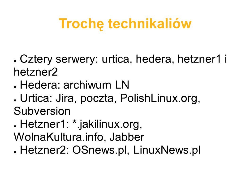 Trochę technikaliów ● Cztery serwery: urtica, hedera, hetzner1 i hetzner2 ● Hedera: archiwum LN ● Urtica: Jira, poczta, PolishLinux.org, Subversion ● Hetzner1: *.jakilinux.org, WolnaKultura.info, Jabber ● Hetzner2: OSnews.pl, LinuxNews.pl