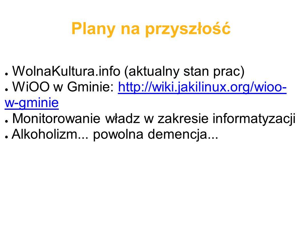 Plany na przyszłość ● WolnaKultura.info (aktualny stan prac) ● WiOO w Gminie: http://wiki.jakilinux.org/wioo- w-gminiehttp://wiki.jakilinux.org/wioo- w-gminie ● Monitorowanie władz w zakresie informatyzacji ● Alkoholizm...