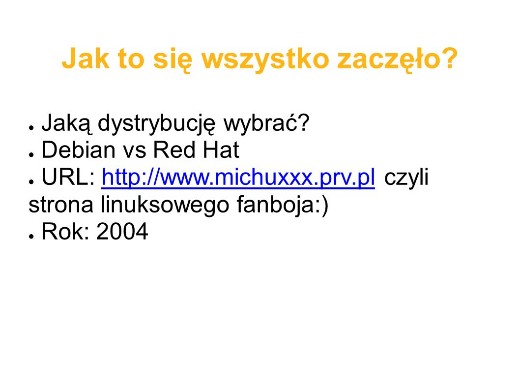 Kanały komunikacji ● Blog prywatny: http://borys.musielak.euhttp://borys.musielak.eu ● Blog Grupy JL: http://blog.jakilinux.orghttp://blog.jakilinux.org ● Forum JL: http://forum.jakilinux.orghttp://forum.jakilinux.org ● Mikroblog: http://michuk.blip.plhttp://michuk.blip.pl ● Tradycyjne kanały: Jabber ID, e-mail: michuk@jakilinux.org