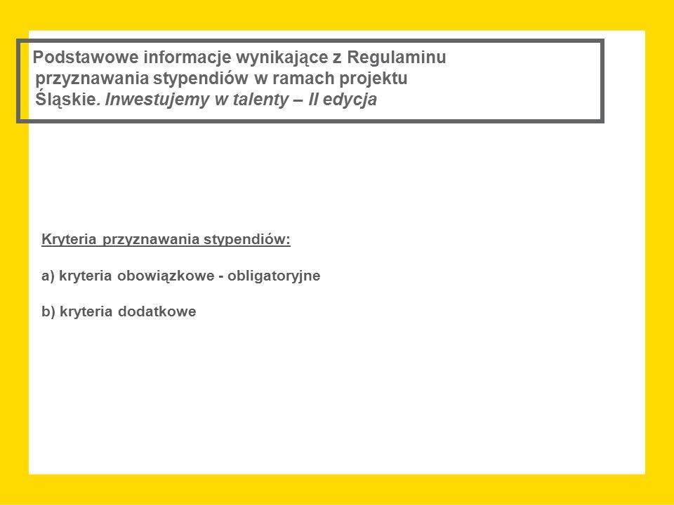 Kryteria przyznawania stypendiów: a) kryteria obowiązkowe - obligatoryjne b) kryteria dodatkowe Podstawowe informacje wynikające z Regulaminu przyznawania stypendiów w ramach projektu Śląskie.