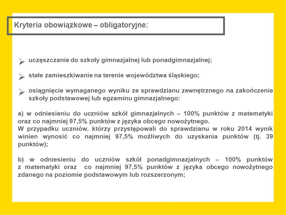 Kryteria obowiązkowe – obligatoryjne:  uczęszczanie do szkoły gimnazjalnej lub ponadgimnazjalnej;  stałe zamieszkiwanie na terenie województwa śląskiego;  osiągnięcie wymaganego wyniku ze sprawdzianu zewnętrznego na zakończenie szkoły podstawowej lub egzaminu gimnazjalnego: a) w odniesieniu do uczniów szkół gimnazjalnych – 100% punktów z matematyki oraz co najmniej 97,5% punktów z języka obcego nowożytnego.