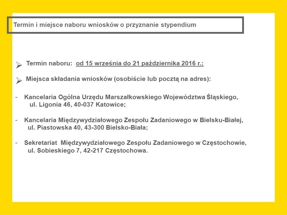 Termin i miejsce naboru wniosków o przyznanie stypendium  Termin naboru: od 15 września do 21 października 2016 r.;  Miejsca składania wniosków (osobiście lub pocztą na adres): -Kancelaria Ogólna Urzędu Marszałkowskiego Województwa Śląskiego, ul.