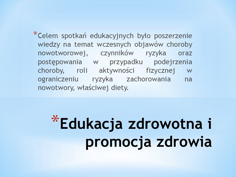 * Edukacja zdrowotna i promocja zdrowia * Celem spotkań edukacyjnych było poszerzenie wiedzy na temat wczesnych objawów choroby nowotworowej, czynników ryzyka oraz postępowania w przypadku podejrzenia choroby, roli aktywności fizycznej w ograniczeniu ryzyka zachorowania na nowotwory, właściwej diety.