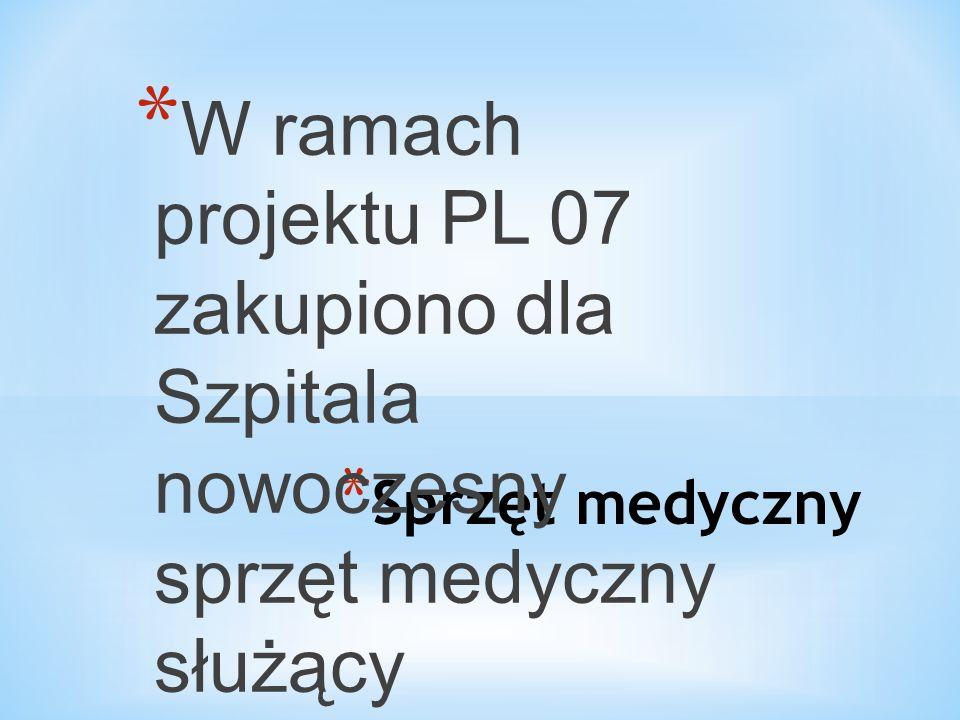 * Sprzęt medyczny * W ramach projektu PL 07 zakupiono dla Szpitala nowoczesny sprzęt medyczny służący wykrywaniu i diagnozowaniu chorób nowotworowych