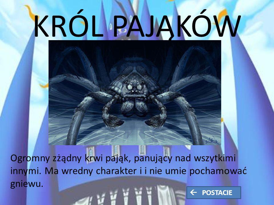 KRÓL PAJĄKÓW Ogromny zżądny krwi pająk, panujący nad wszytkimi innymi.
