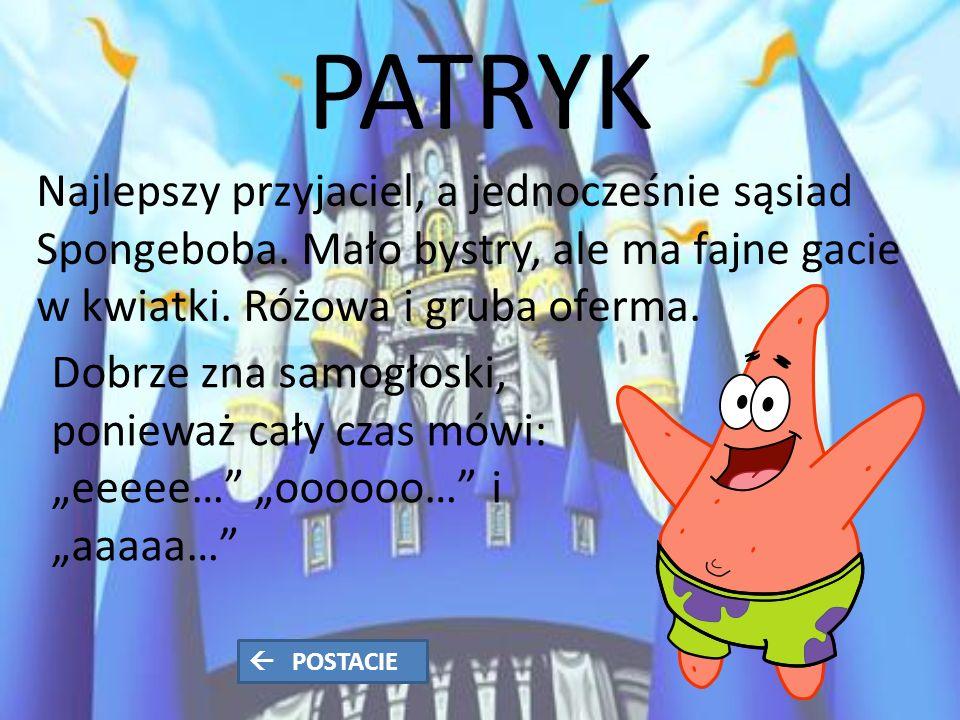 PATRYK Najlepszy przyjaciel, a jednocześnie sąsiad Spongeboba.