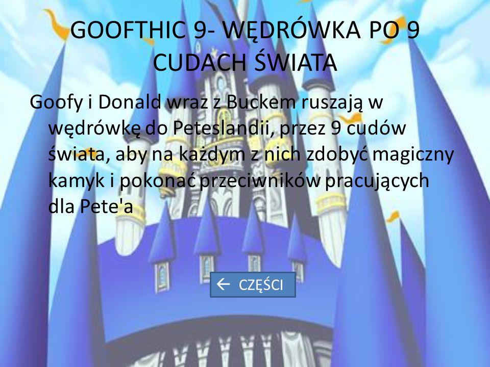 GOOFTHIC 9- WĘDRÓWKA PO 9 CUDACH ŚWIATA Goofy i Donald wraz z Buckem ruszają w wędrówkę do Peteslandii, przez 9 cudów świata, aby na każdym z nich zdobyć magiczny kamyk i pokonać przeciwników pracujących dla Pete a  CZĘŚCI