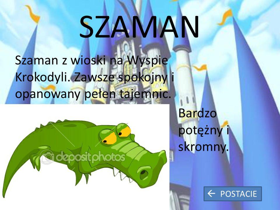 SZAMAN Szaman z wioski na Wyspie Krokodyli. Zawsze spokojny i opanowany pełen tajemnic.
