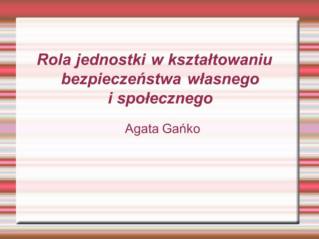 Rola jednostki w kształtowaniu bezpieczeństwa własnego i społecznego Agata Gańko
