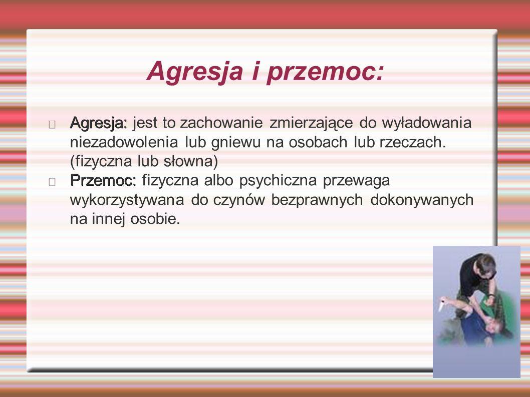 Agresja i przemoc: Agresja: Agresja: jest to zachowanie zmierzające do wyładowania niezadowolenia lub gniewu na osobach lub rzeczach.