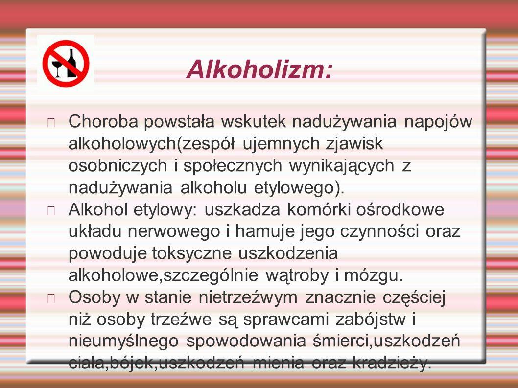 Alkoholizm: Choroba powstała wskutek nadużywania napojów alkoholowych(zespół ujemnych zjawisk osobniczych i społecznych wynikających z nadużywania alkoholu etylowego).