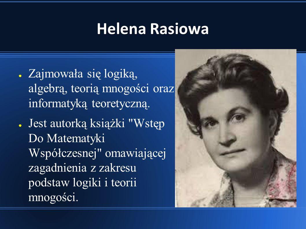 Helena Rasiowa ● Zajmowała się logiką, algebrą, teorią mnogości oraz informatyką teoretyczną.