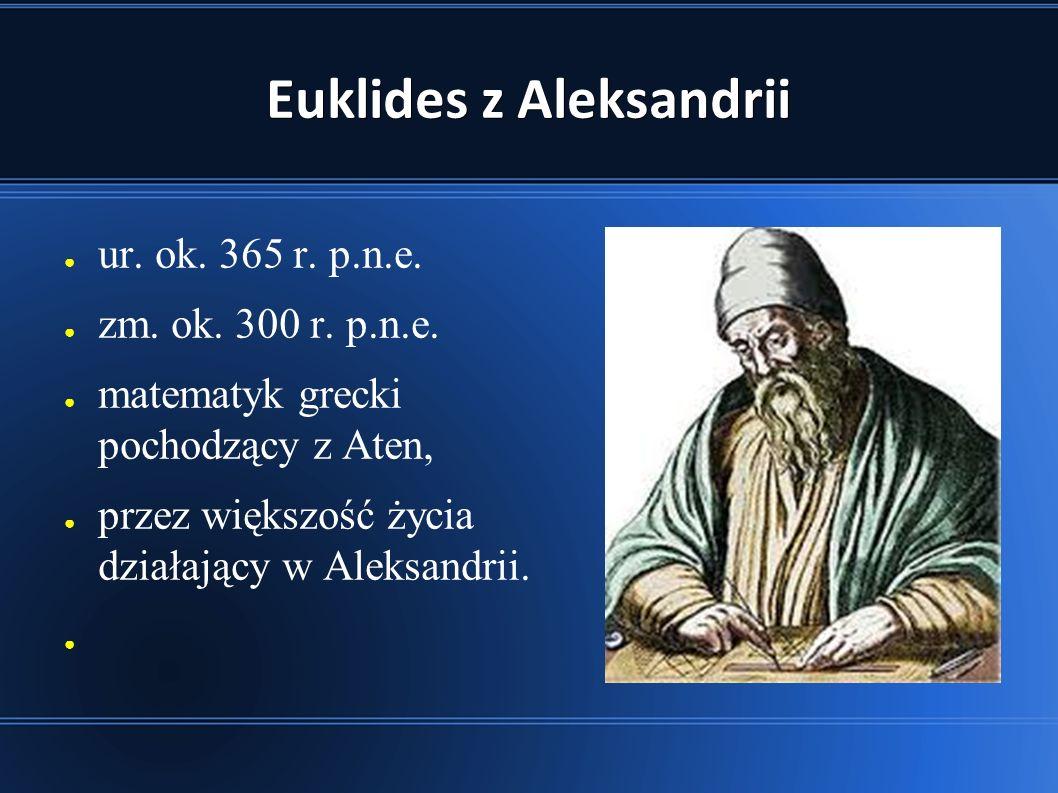 Euklides z Aleksandrii ● ur.ok. 365 r. p.n.e. ● zm.
