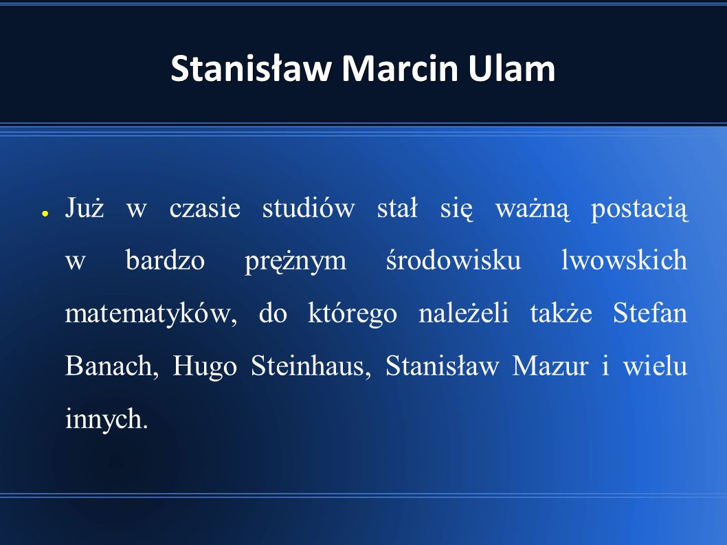 Stanisław Marcin Ulam ● Już w czasie studiów stał się ważną postacią w bardzo prężnym środowisku lwowskich matematyków, do którego należeli także Stefan Banach, Hugo Steinhaus, Stanisław Mazur i wielu innych.