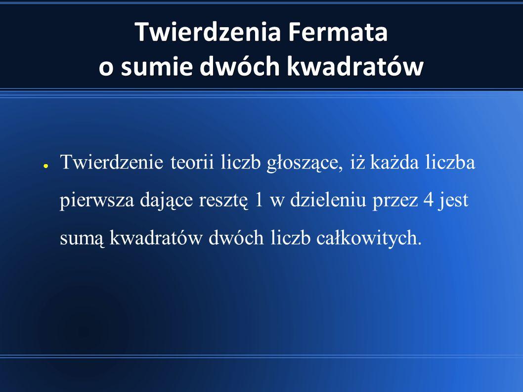 Twierdzenia Fermata o sumie dwóch kwadratów ● Twierdzenie teorii liczb głoszące, iż każda liczba pierwsza dające resztę 1 w dzieleniu przez 4 jest sumą kwadratów dwóch liczb całkowitych.
