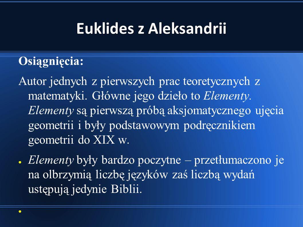 Euklides z Aleksandrii Osiągnięcia: Autor jednych z pierwszych prac teoretycznych z matematyki.