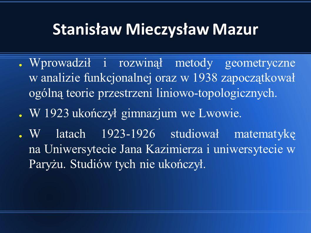 Stanisław Mieczysław Mazur ● Wprowadził i rozwinął metody geometryczne w analizie funkcjonalnej oraz w 1938 zapoczątkował ogólną teorie przestrzeni liniowo-topologicznych.