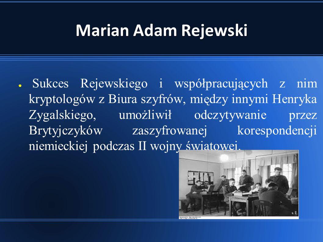 Marian Adam Rejewski ● Sukces Rejewskiego i współpracujących z nim kryptologów z Biura szyfrów, między innymi Henryka Zygalskiego, umożliwił odczytywanie przez Brytyjczyków zaszyfrowanej korespondencji niemieckiej podczas II wojny światowej.