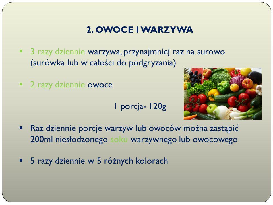 2. OWOCE I WARZYWA  3 razy dziennie warzywa, przynajmniej raz na surowo (surówka lub w całości do podgryzania)  2 razy dziennie owoce 1 porcja- 120g