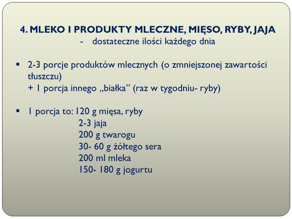 4. MLEKO I PRODUKTY MLECZNE, MIĘSO, RYBY, JAJA -dostateczne ilości każdego dnia  2-3 porcje produktów mlecznych (o zmniejszonej zawartości tłuszczu)