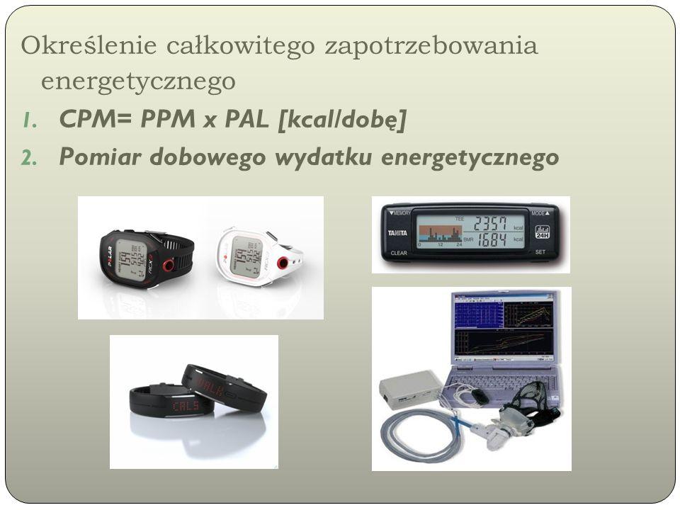 Określenie całkowitego zapotrzebowania energetycznego 1. CPM= PPM x PAL [kcal/dobę] 2. Pomiar dobowego wydatku energetycznego