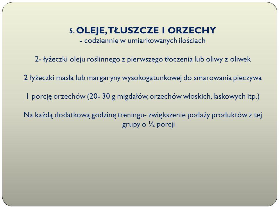 5. OLEJE, TŁUSZCZE I ORZECHY - codziennie w umiarkowanych ilościach 2- łyżeczki oleju roślinnego z pierwszego tłoczenia lub oliwy z oliwek 2 łyżeczki