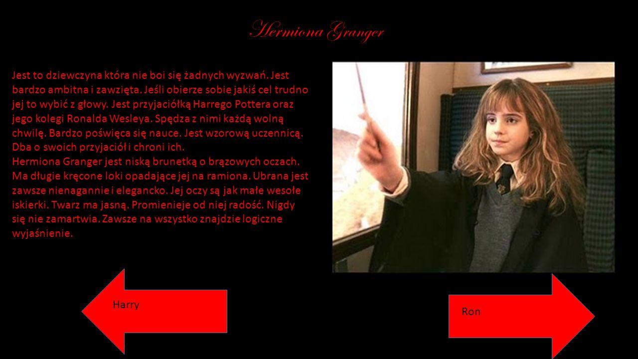 Hermiona Granger Jest to dziewczyna która nie boi się żadnych wyzwań. Jest bardzo ambitna i zawzięta. Jeśli obierze sobie jakiś cel trudno jej to wybi