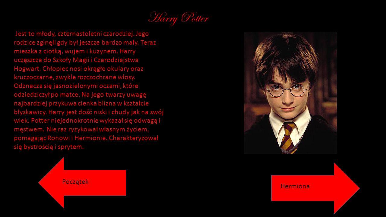 Harry Potter Jest to młody, czternastoletni czarodziej. Jego rodzice zginęli gdy był jeszcze bardzo mały. Teraz mieszka z ciotką, wujem i kuzynem. Har