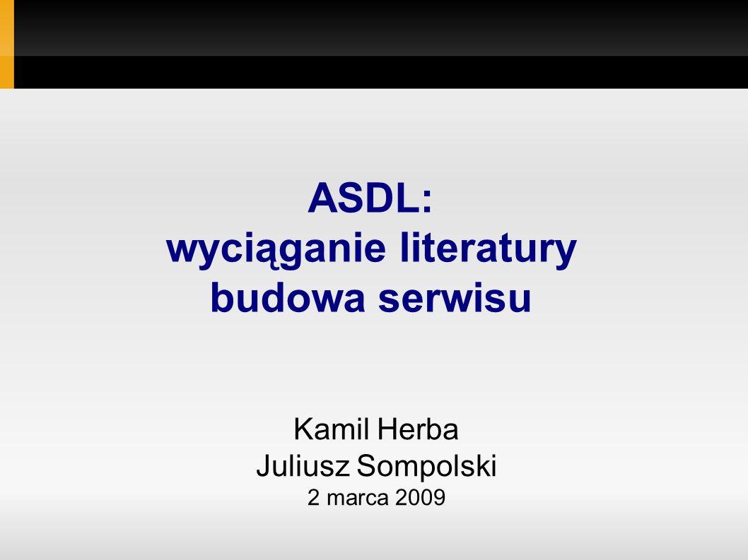 Kamil Herba Juliusz Sompolski 2 marca 2009 ASDL: wyciąganie literatury budowa serwisu