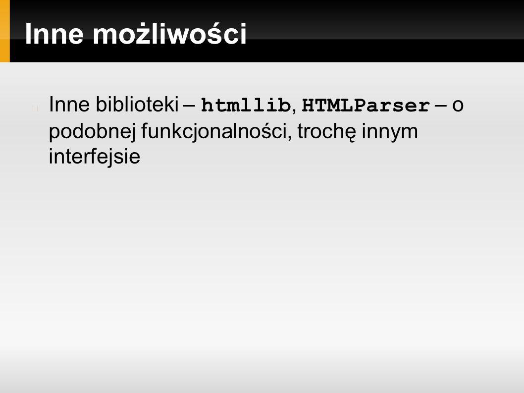 Inne możliwości Inne biblioteki – htmllib, HTMLParser – o podobnej funkcjonalności, trochę innym interfejsie