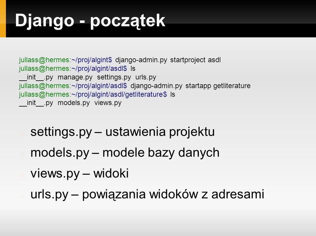 Django - początek jullass@hermes:~/proj/algint$ django-admin.py startproject asdl jullass@hermes:~/proj/algint/asdl$ ls __init__.py manage.py settings.py urls.py jullass@hermes:~/proj/algint/asdl$ django-admin.py startapp getliterature jullass@hermes:~/proj/algint/asdl/getliterature$ ls __init__.py models.py views.py settings.py – ustawienia projektu models.py – modele bazy danych views.py – widoki urls.py – powiązania widoków z adresami