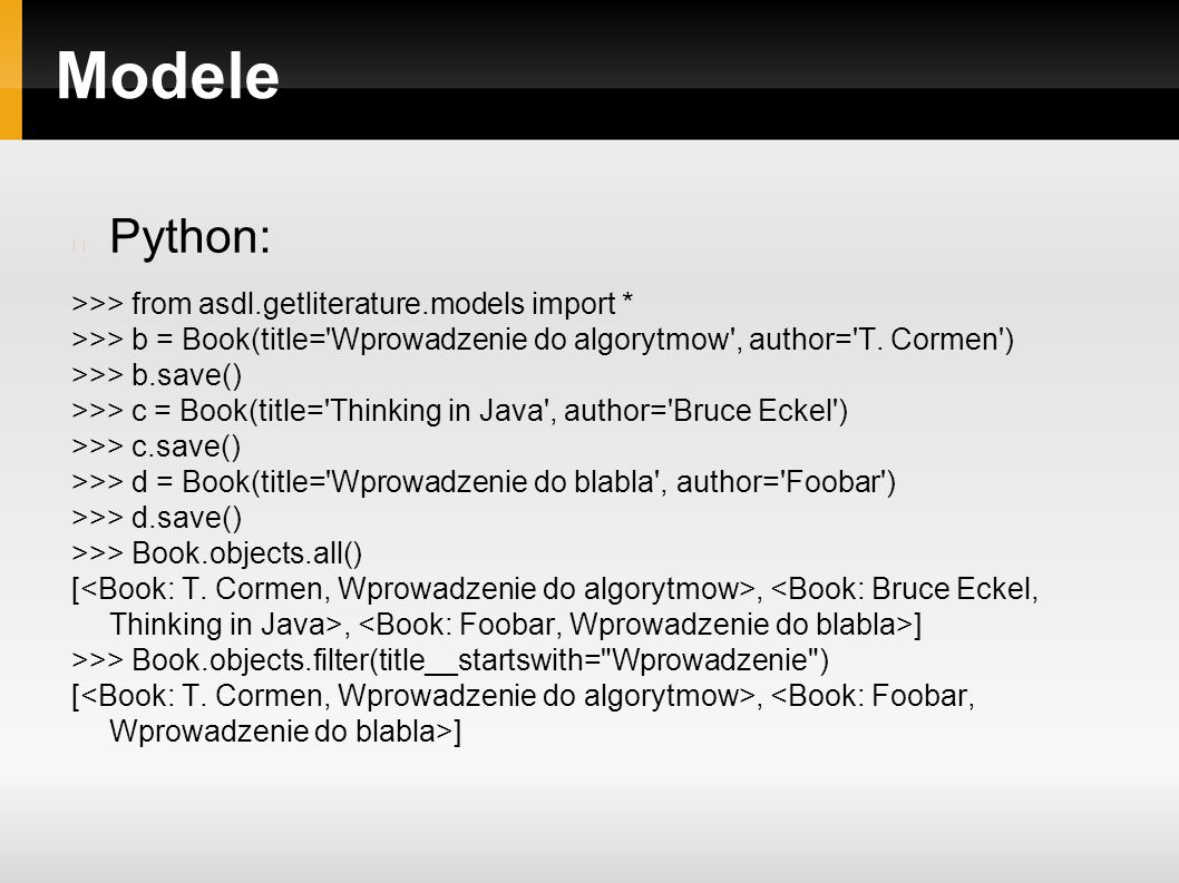Modele Python: >>> from asdl.getliterature.models import * >>> b = Book(title='Wprowadzenie do algorytmow', author='T. Cormen') >>> b.save() >>> c = B