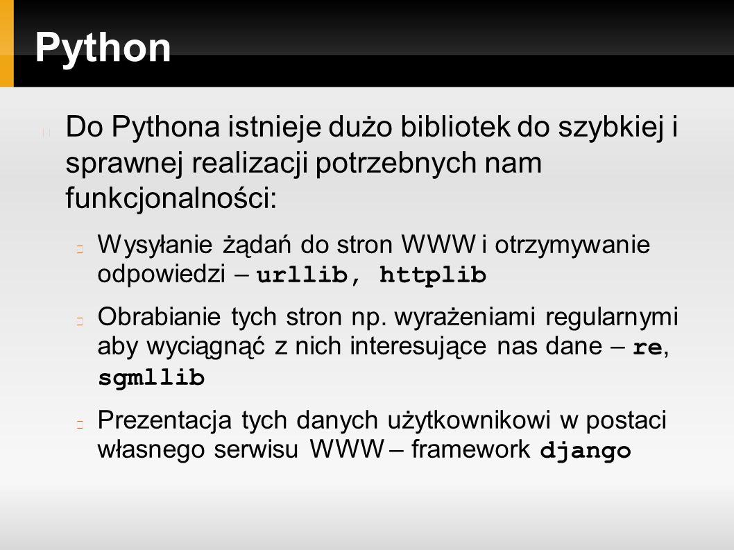 Python Do Pythona istnieje dużo bibliotek do szybkiej i sprawnej realizacji potrzebnych nam funkcjonalności: Wysyłanie żądań do stron WWW i otrzymywanie odpowiedzi – urllib, httplib Obrabianie tych stron np.