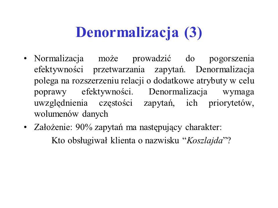 Denormalizacja (3) Normalizacja może prowadzić do pogorszenia efektywności przetwarzania zapytań.
