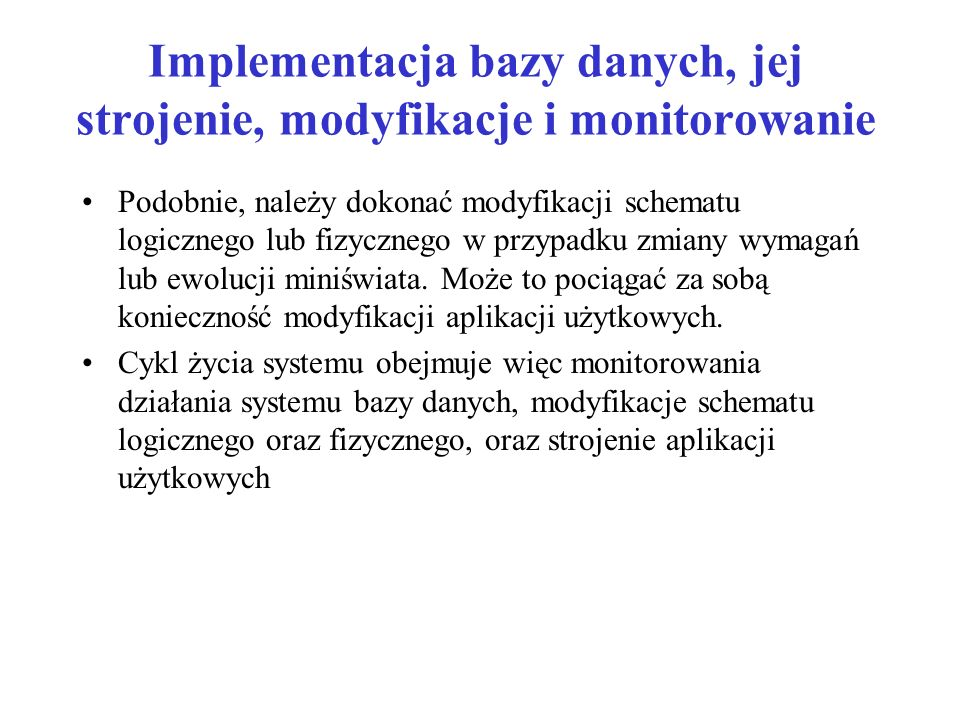 Implementacja bazy danych, jej strojenie, modyfikacje i monitorowanie Podobnie, należy dokonać modyfikacji schematu logicznego lub fizycznego w przypadku zmiany wymagań lub ewolucji miniświata.