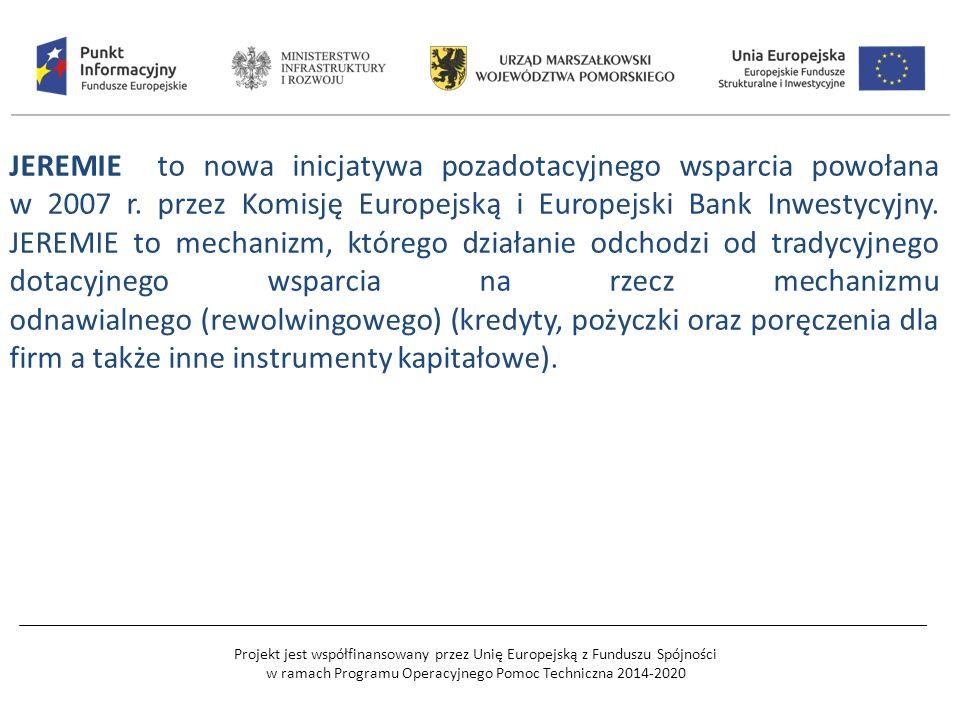 Projekt jest współfinansowany przez Unię Europejską z Funduszu Spójności w ramach Programu Operacyjnego Pomoc Techniczna 2014-2020 JEREMIE to nowa inicjatywa pozadotacyjnego wsparcia powołana w 2007 r.