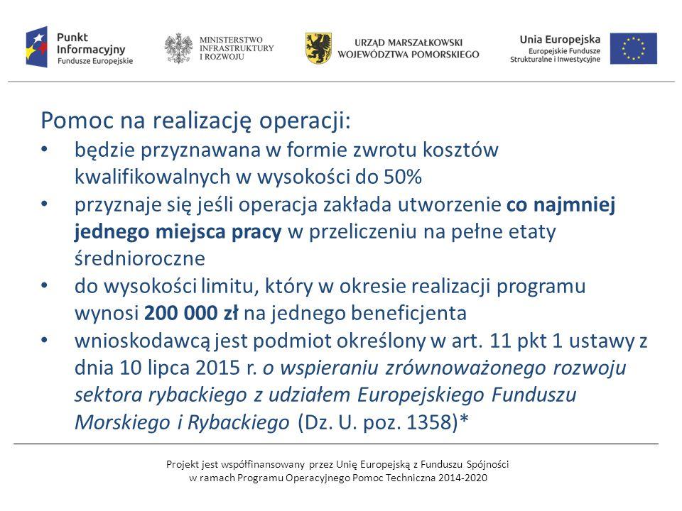 Projekt jest współfinansowany przez Unię Europejską z Funduszu Spójności w ramach Programu Operacyjnego Pomoc Techniczna 2014-2020 Pomoc na realizację operacji: będzie przyznawana w formie zwrotu kosztów kwalifikowalnych w wysokości do 50% przyznaje się jeśli operacja zakłada utworzenie co najmniej jednego miejsca pracy w przeliczeniu na pełne etaty średnioroczne do wysokości limitu, który w okresie realizacji programu wynosi 200 000 zł na jednego beneficjenta wnioskodawcą jest podmiot określony w art.