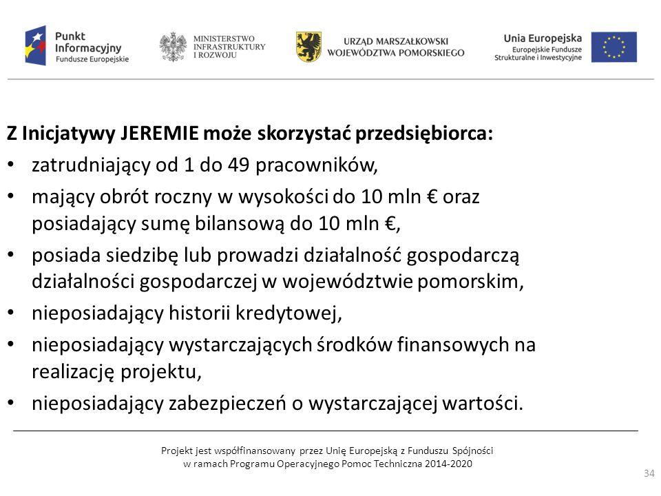Projekt jest współfinansowany przez Unię Europejską z Funduszu Spójności w ramach Programu Operacyjnego Pomoc Techniczna 2014-2020 Z Inicjatywy JEREMIE może skorzystać przedsiębiorca: zatrudniający od 1 do 49 pracowników, mający obrót roczny w wysokości do 10 mln € oraz posiadający sumę bilansową do 10 mln €, posiada siedzibę lub prowadzi działalność gospodarczą działalności gospodarczej w województwie pomorskim, nieposiadający historii kredytowej, nieposiadający wystarczających środków finansowych na realizację projektu, nieposiadający zabezpieczeń o wystarczającej wartości.