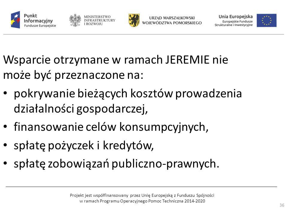 Projekt jest współfinansowany przez Unię Europejską z Funduszu Spójności w ramach Programu Operacyjnego Pomoc Techniczna 2014-2020 Wsparcie otrzymane w ramach JEREMIE nie może być przeznaczone na: pokrywanie bieżących kosztów prowadzenia działalności gospodarczej, finansowanie celów konsumpcyjnych, spłatę pożyczek i kredytów, spłatę zobowiązań publiczno-prawnych.