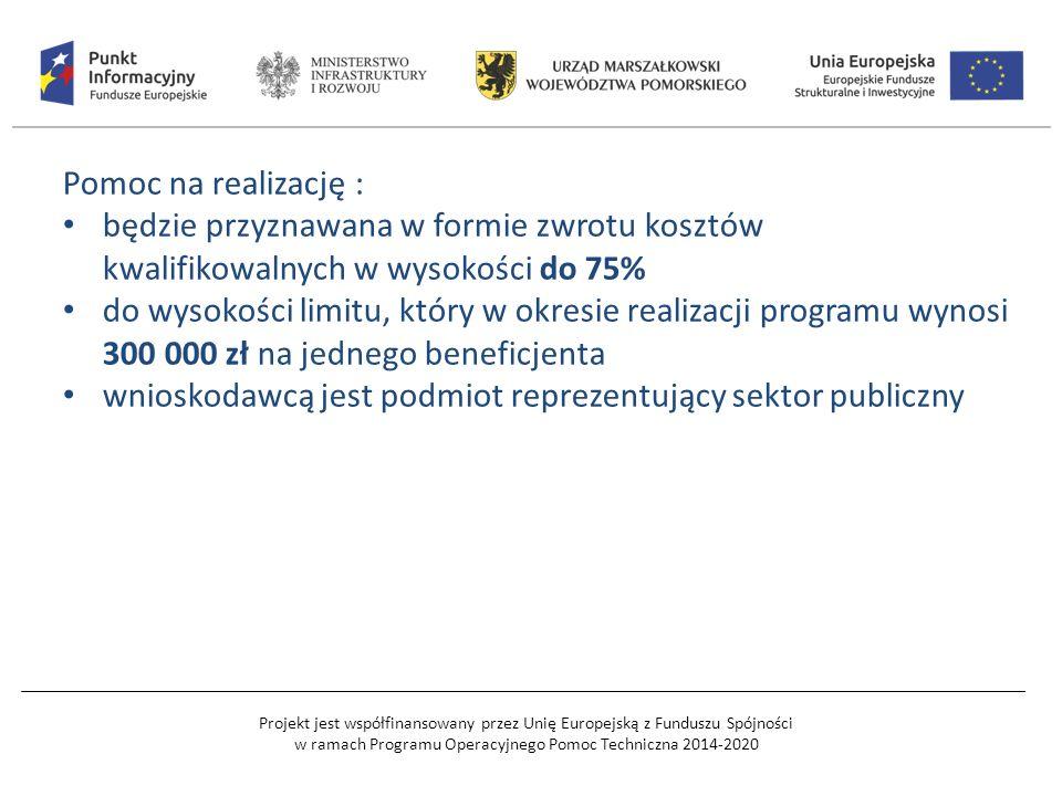 Projekt jest współfinansowany przez Unię Europejską z Funduszu Spójności w ramach Programu Operacyjnego Pomoc Techniczna 2014-2020 Pomoc na realizację : będzie przyznawana w formie zwrotu kosztów kwalifikowalnych w wysokości do 75% do wysokości limitu, który w okresie realizacji programu wynosi 300 000 zł na jednego beneficjenta wnioskodawcą jest podmiot reprezentujący sektor publiczny