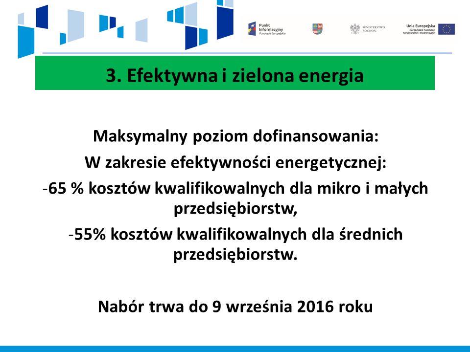 3. Efektywna i zielona energia Maksymalny poziom dofinansowania: W zakresie efektywności energetycznej: -65 % kosztów kwalifikowalnych dla mikro i mał