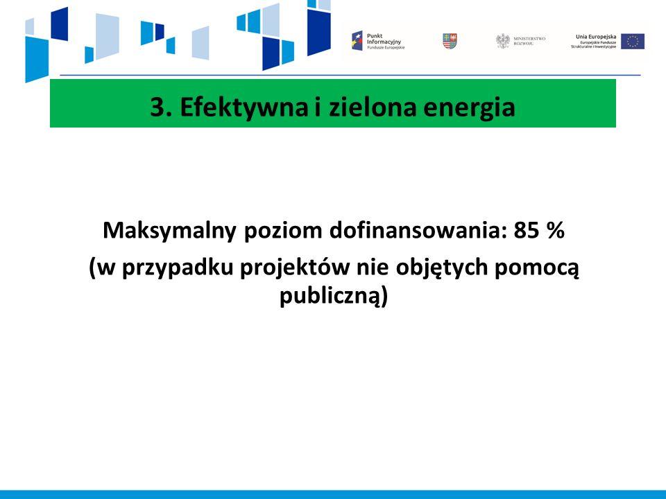 3. Efektywna i zielona energia Maksymalny poziom dofinansowania: 85 % (w przypadku projektów nie objętych pomocą publiczną)