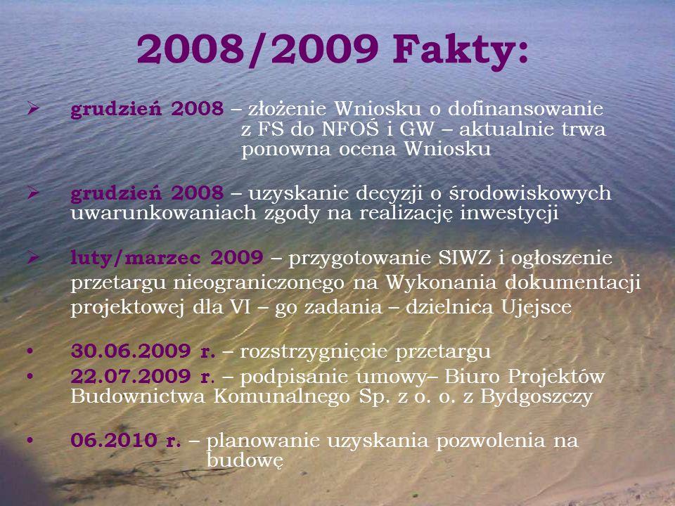 2008/2009 Fakty:  grudzień 2008 – złożenie Wniosku o dofinansowanie z FS do NFOŚ i GW – aktualnie trwa ponowna ocena Wniosku  grudzień 2008 – uzyskanie decyzji o środowiskowych uwarunkowaniach zgody na realizację inwestycji  luty/marzec 2009 – przygotowanie SIWZ i ogłoszenie przetargu nieograniczonego na Wykonania dokumentacji projektowej dla VI – go zadania – dzielnica Ujejsce 30.06.2009 r.